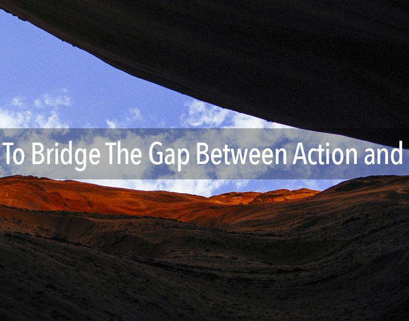 6 Ways You Can Bridge the Gap Between Your Action and Results